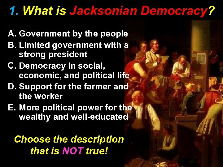 1. What is Jacksonian Democracy? A. Government by the people B. Limited government with
