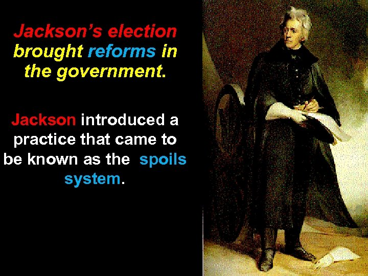 Jackson's election brought reforms in the government. Jackson introduced a practice that came to