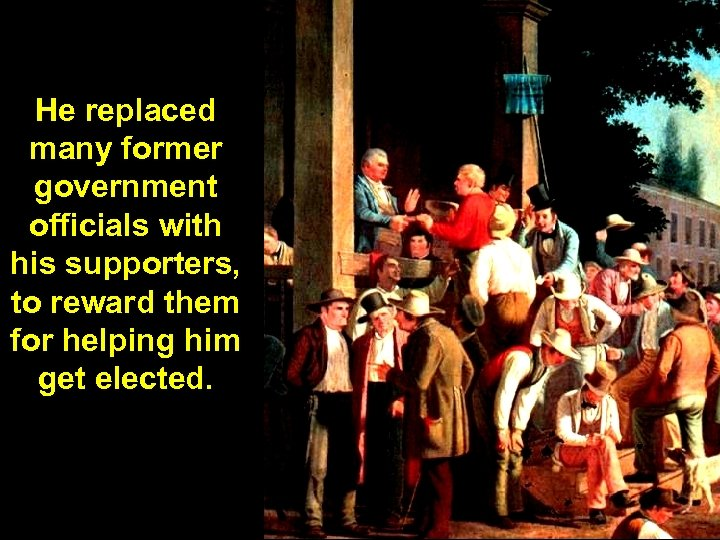 He replaced many former government officials with his supporters, to reward them for helping