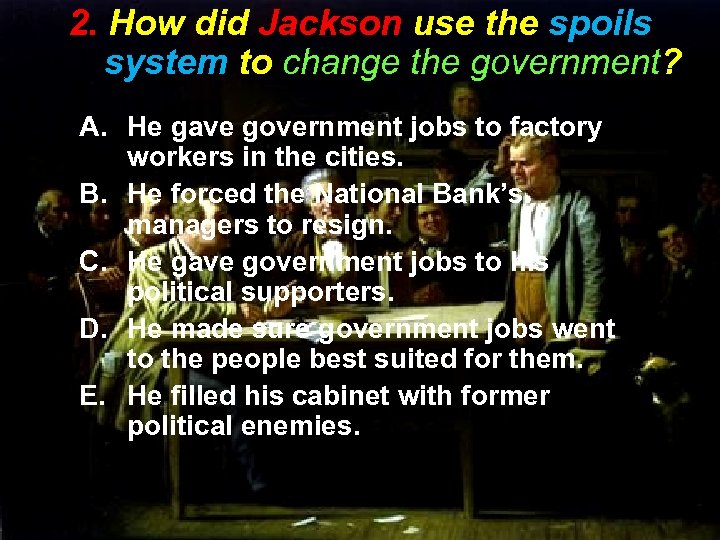 2. How did Jackson use the spoils system to change the government? A. He