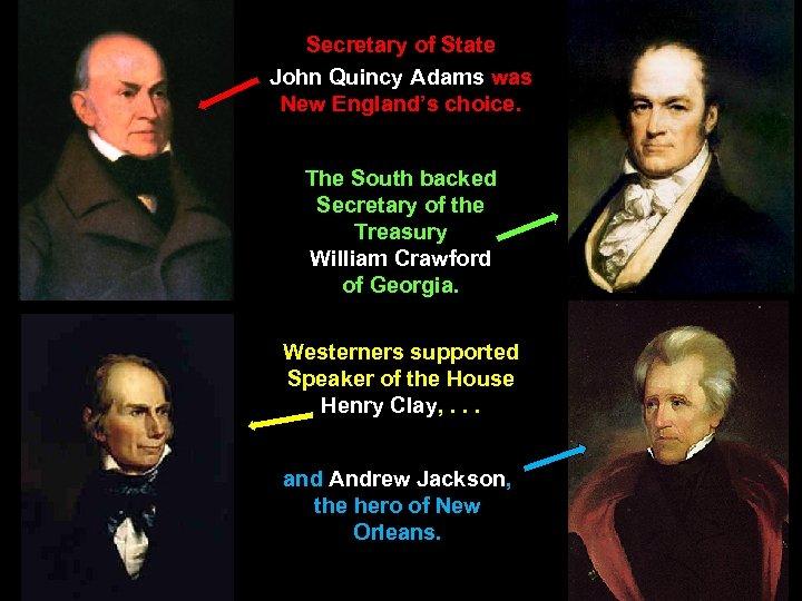 Secretary of State John Quincy Adams was New England's choice. The South backed Secretary
