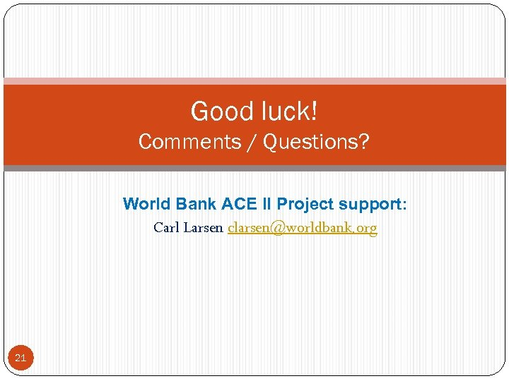 Good luck! Comments / Questions? World Bank ACE II Project support: Carl Larsen clarsen@worldbank.