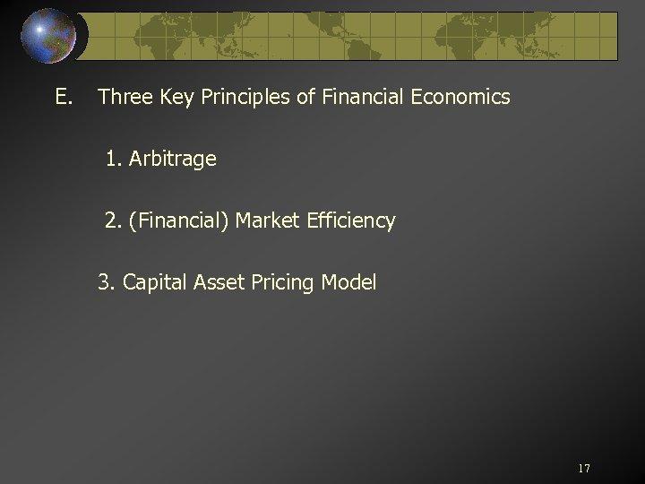 E. Three Key Principles of Financial Economics 1. Arbitrage 2. (Financial) Market Efficiency 3.