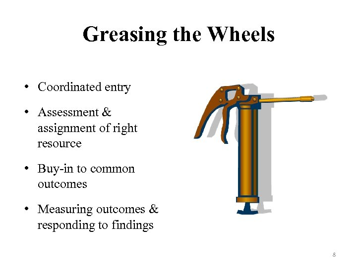 Greasing the Wheels • Coordinated entry • Assessment & assignment of right resource •