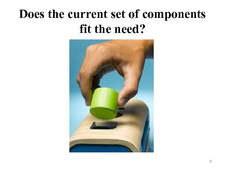 Does the current set of components fit the need? 9