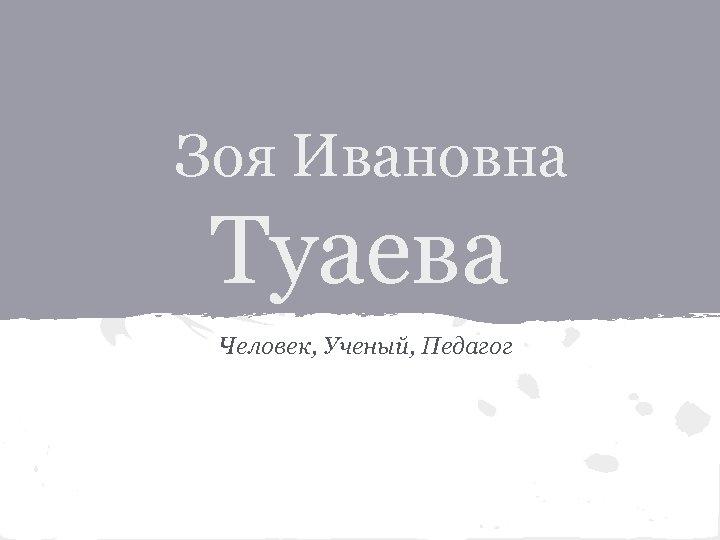 Зоя Ивановна Туаева Человек, Ученый, Педагог
