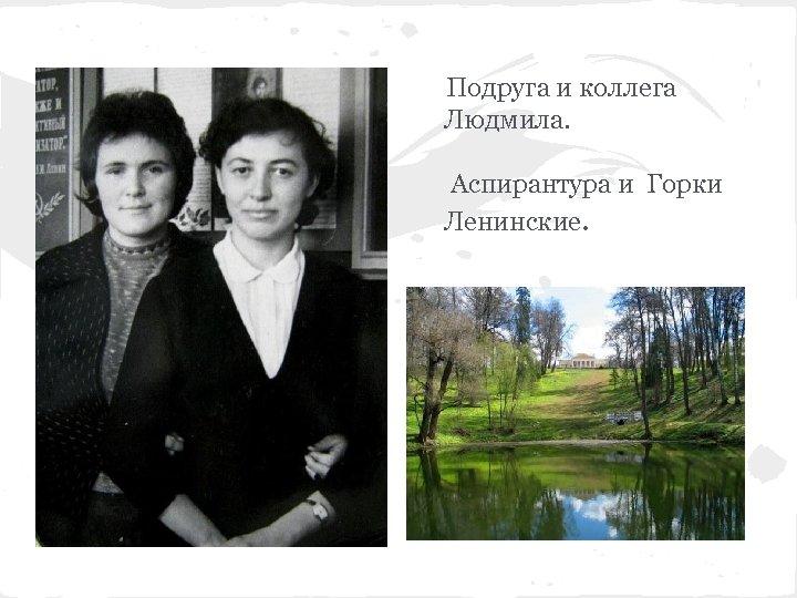 Подруга и коллега Людмила. Аспирантура и Горки Ленинские.