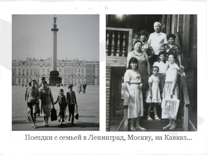 Поездки с семьей в Ленинград, Москву, на Кавказ. . .