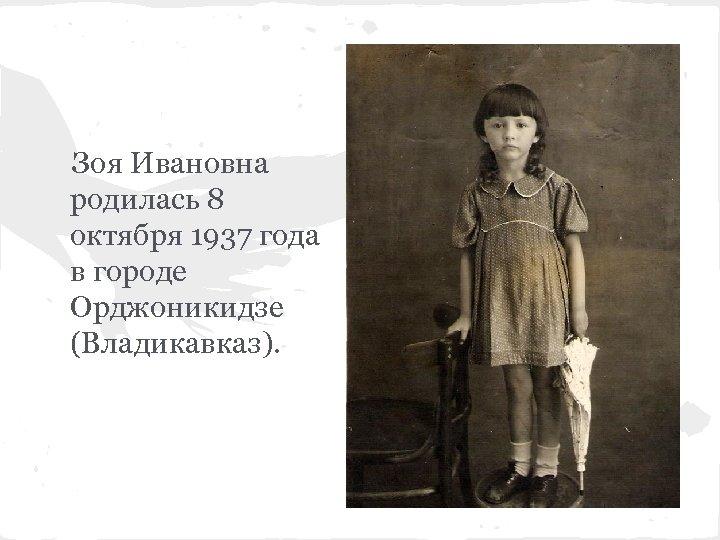 Зоя Ивановна родилась 8 октября 1937 года в городе Орджоникидзе (Владикавказ).