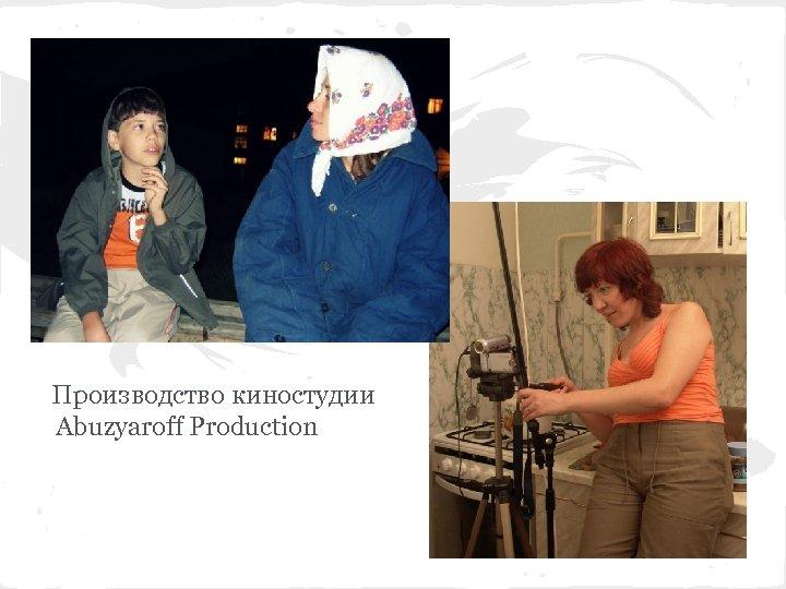 Производство киностудии Abuzyaroff Production