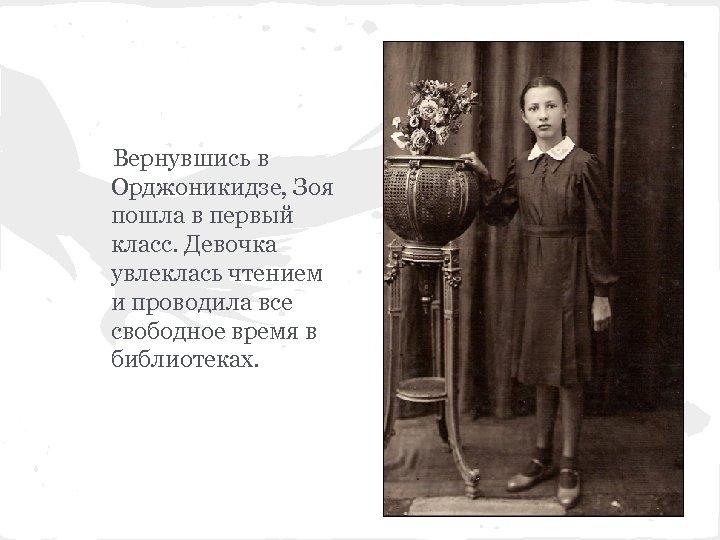 Вернувшись в Орджоникидзе, Зоя пошла в первый класс. Девочка увлеклась чтением и проводила все