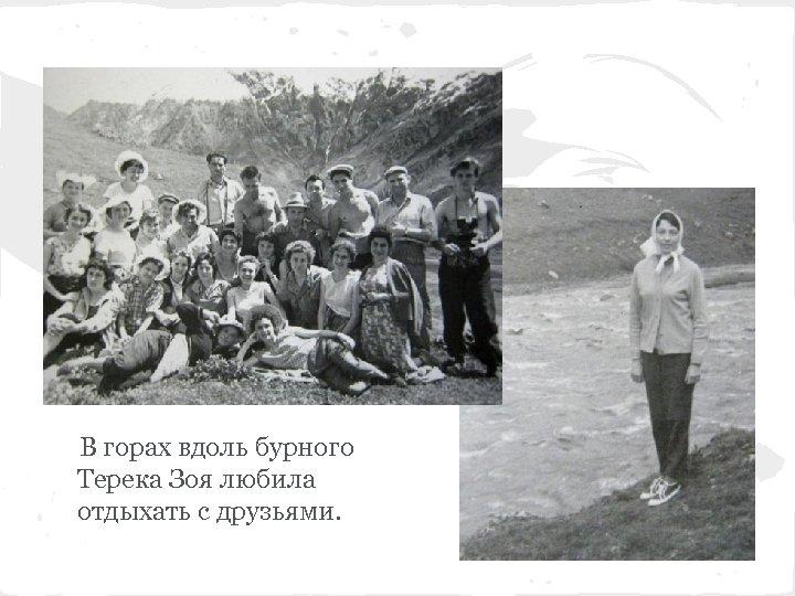 В горах вдоль бурного Терека Зоя любила отдыхать с друзьями.