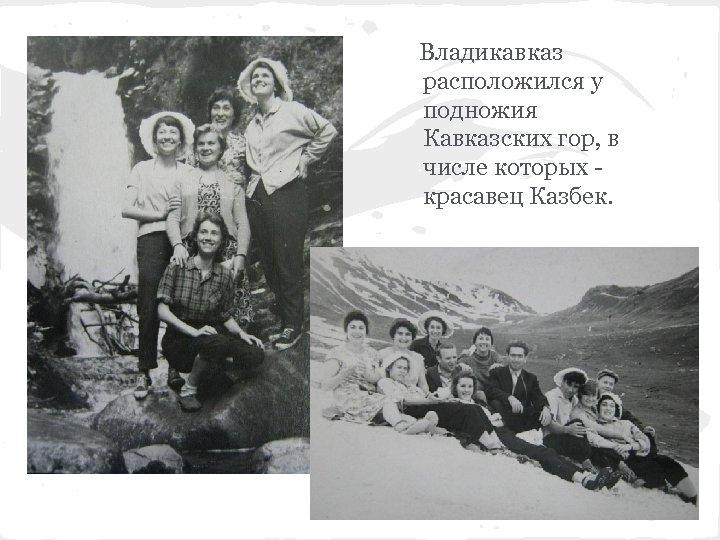 Владикавказ расположился у подножия Кавказских гор, в числе которых красавец Казбек.