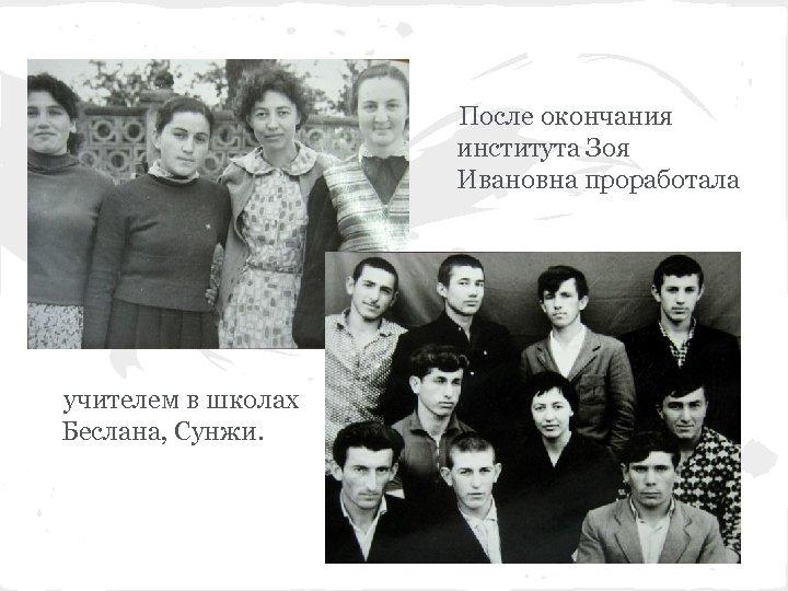После окончания института Зоя Ивановна проработала учителем в школах Беслана, Сунжи.