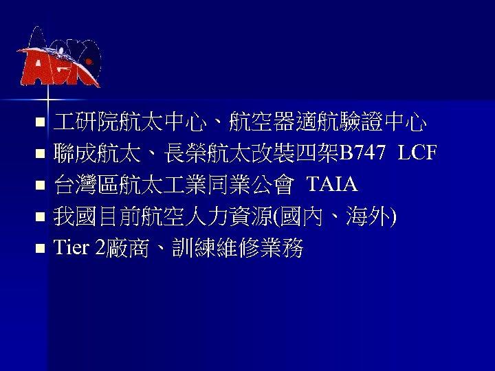 n n n 研院航太中心、航空器適航驗證中心 聯成航太、長榮航太改裝四架B 747 LCF 台灣區航太 業同業公會 TAIA 我國目前航空人力資源(國內、海外) Tier 2廠商、訓練維修業務