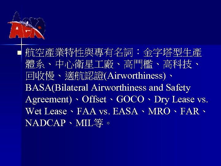 n 航空產業特性與專有名詞:金字塔型生產 體系、中心衛星 廠、高門檻、高科技、 回收慢、適航認證(Airworthiness)、 BASA(Bilateral Airworthiness and Safety Agreement)、Offset、GOCO、Dry Lease vs. Wet Lease、FAA