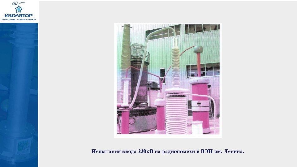 Испытания ввода 220 к. В на радиопомехи в ВЭИ им. Ленина.