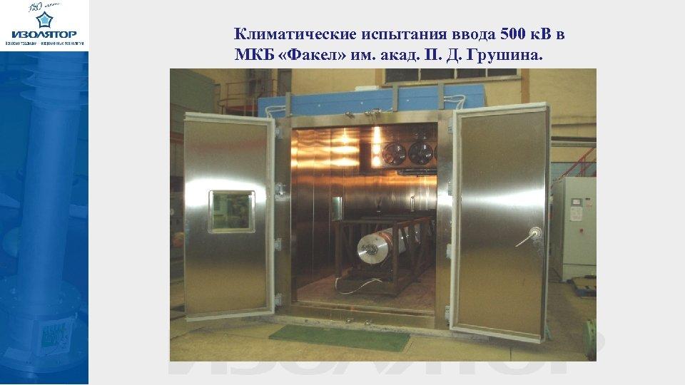 Климатические испытания ввода 500 к. В в МКБ «Факел» им. акад. П. Д. Грушина.