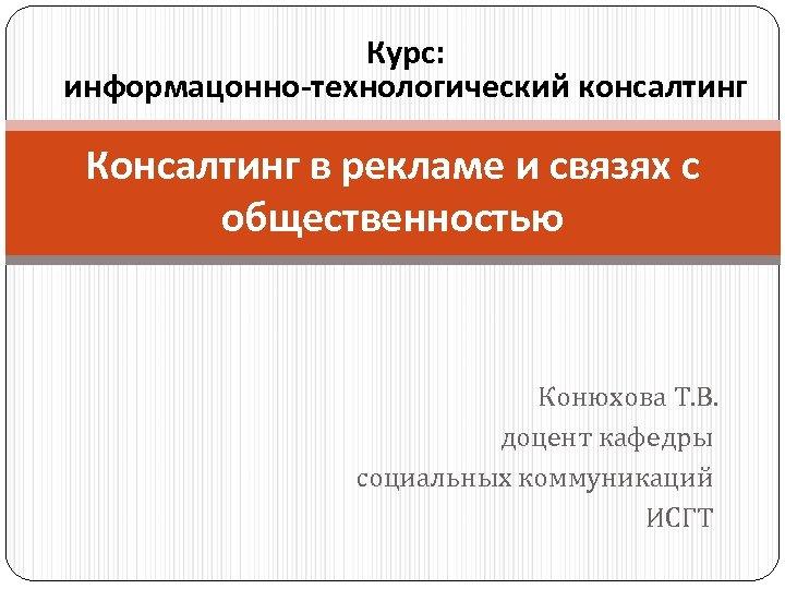 Курс: информацонно-технологический консалтинг Консалтинг в рекламе и связях с общественностью Конюхова Т. В. доцент