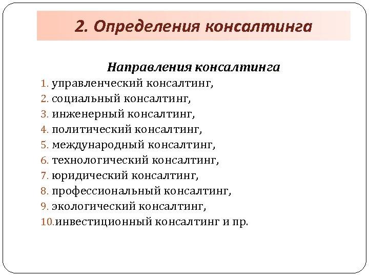 2. Определения консалтинга Направления консалтинга 1. управленческий консалтинг, 2. социальный консалтинг, 3. инженерный консалтинг,
