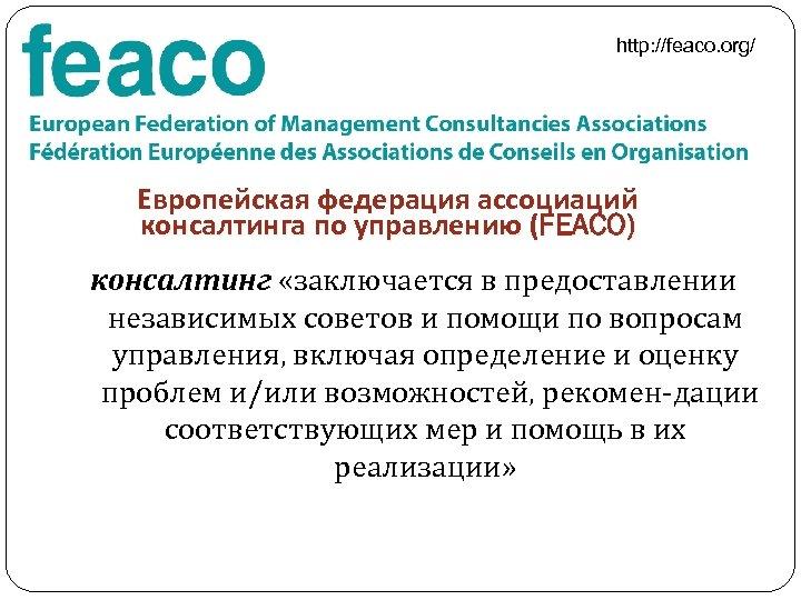 http: //feaco. org/ Европейская федерация ассоциаций консалтинга по управлению (FEACO) консалтинг «заключается в предоставлении