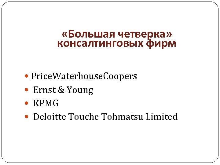 «Большая четверка» консалтинговых фирм Price. Waterhouse. Coopers Ernst & Young KPMG Deloitte Touche