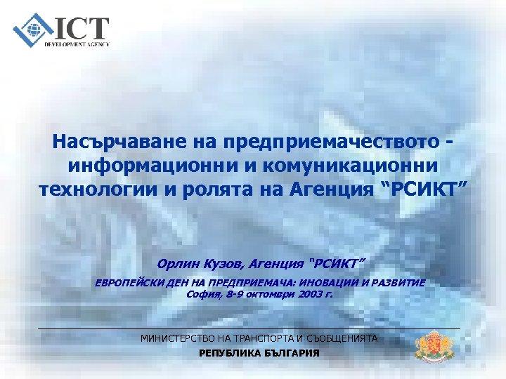 """Насърчаване на предприемачеството информационни и комуникационни технологии и ролята на Агенция """"РСИКТ"""" Орлин Кузов,"""