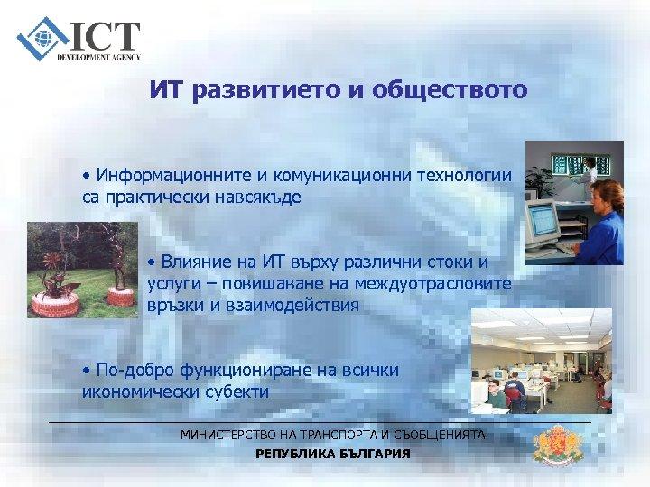 ИТ развитието и обществото • Информационните и комуникационни технологии са практически навсякъде • Влияние