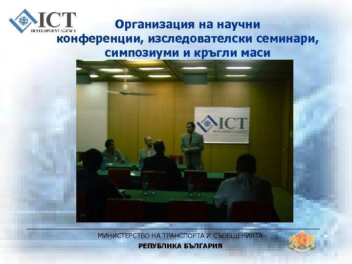 Организация на научни конференции, изследователски семинари, симпозиуми и кръгли маси МИНИСТЕРСТВО НА ТРАНСПОРТА И