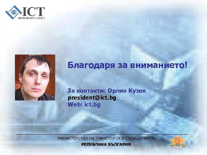Благодаря за вниманието! За контакти: Орлин Кузов president@ict. bg Web: ict. bg МИНИСТЕРСТВО НА