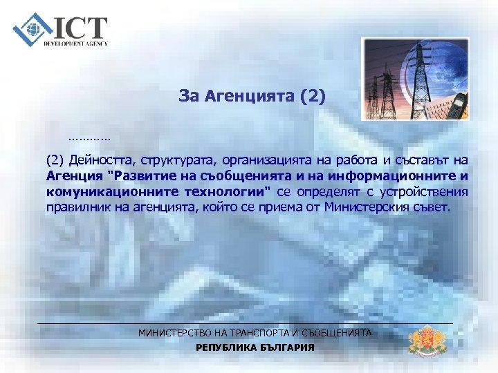 За Агенцията (2) ………… (2) Дейността, структурата, организацията на работа и съставът на Агенция