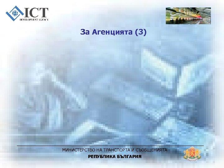 За Агенцията (3) МИНИСТЕРСТВО НА ТРАНСПОРТА И СЪОБЩЕНИЯТА РЕПУБЛИКА БЪЛГАРИЯ