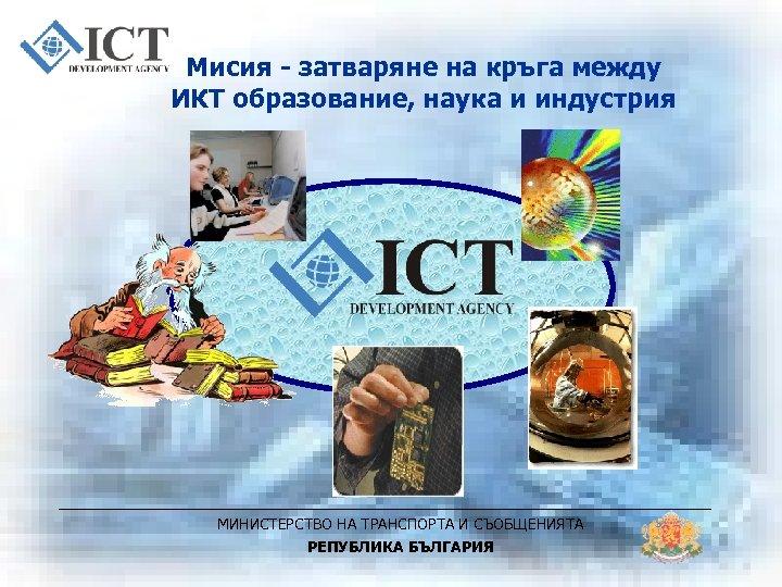 Мисия - затваряне на кръга между ИКТ образование, наука и индустрия МИНИСТЕРСТВО НА ТРАНСПОРТА