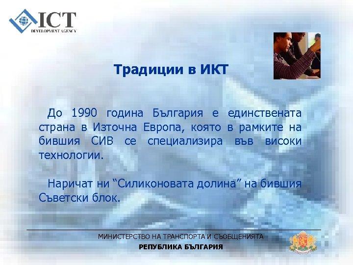 Традиции в ИКТ До 1990 година България е единствената страна в Източна Европа, която