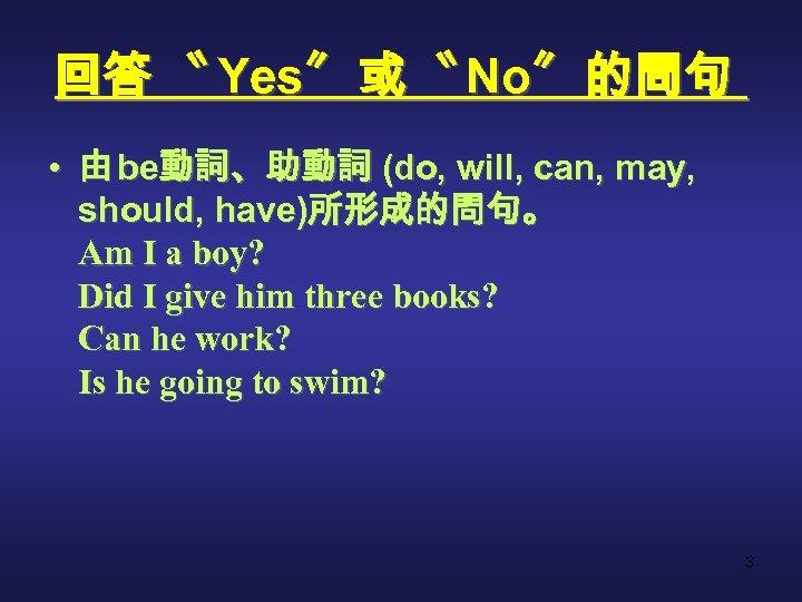 回答 〝 Yes〞 或 〝 No〞 的問句 • 由 be動詞、助動詞 (do, will, can, may,