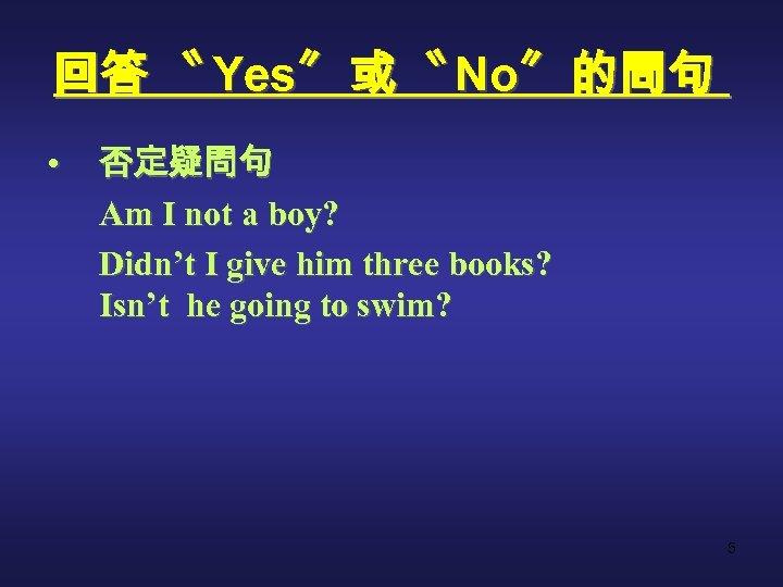 回答 〝 Yes〞 或 〝 No〞 的問句 • 否定疑問句 Am I not a boy?