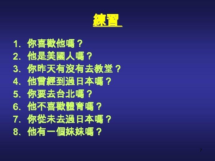 練習 1. 2. 3. 4. 5. 6. 7. 8. 你喜歡他嗎? 他是美國人嗎? 你昨天有沒有去教堂? 他曾經到過日本嗎? 你要去台北嗎?