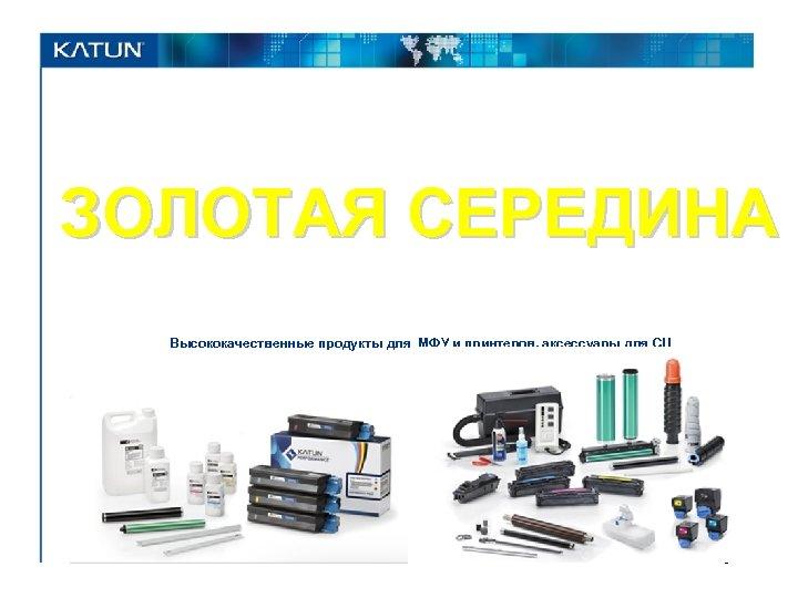 ЗОЛОТАЯ СЕРЕДИНА Высококачественные продукты для МФУ и принтеров, аксессуары для СЦ 1