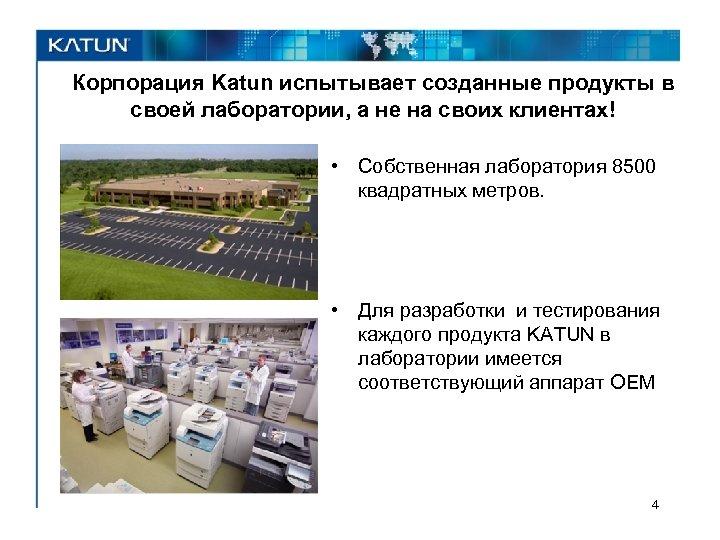 Корпорация Katun испытывает созданные продукты в своей лаборатории, а не на своих клиентах! •