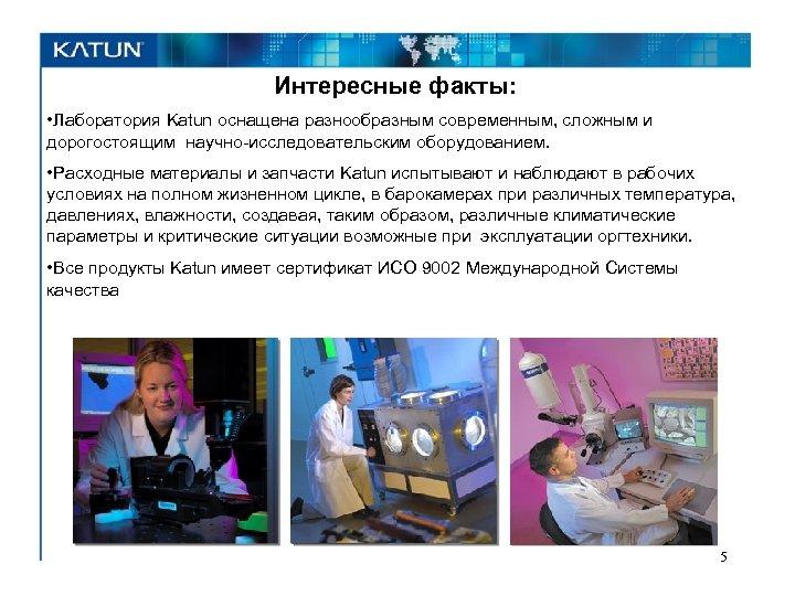 Интересные факты: • Лаборатория Katun оснащена разнообразным современным, сложным и дорогостоящим научно-исследовательским оборудованием. •