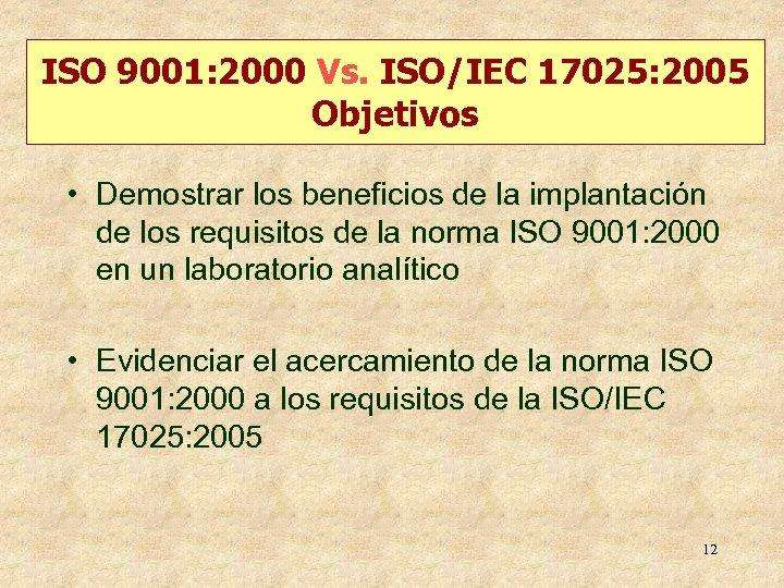 ISO 9001: 2000 Vs. ISO/IEC 17025: 2005 Objetivos • Demostrar los beneficios de la