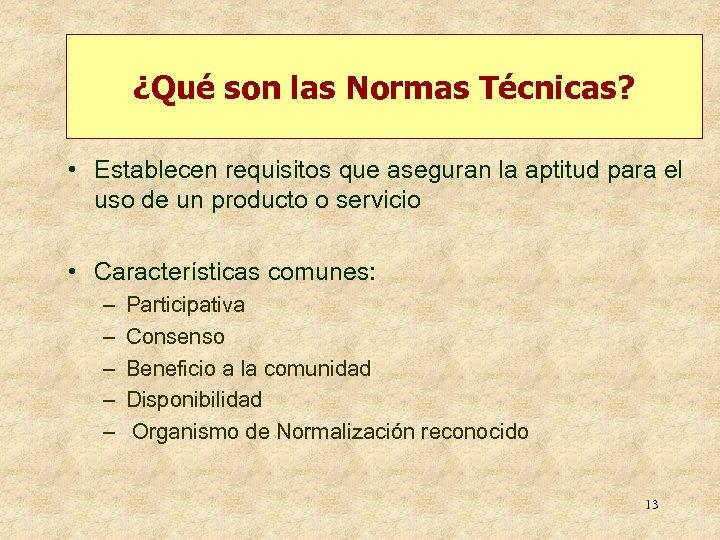 ¿Qué son las Normas Técnicas? • Establecen requisitos que aseguran la aptitud para el