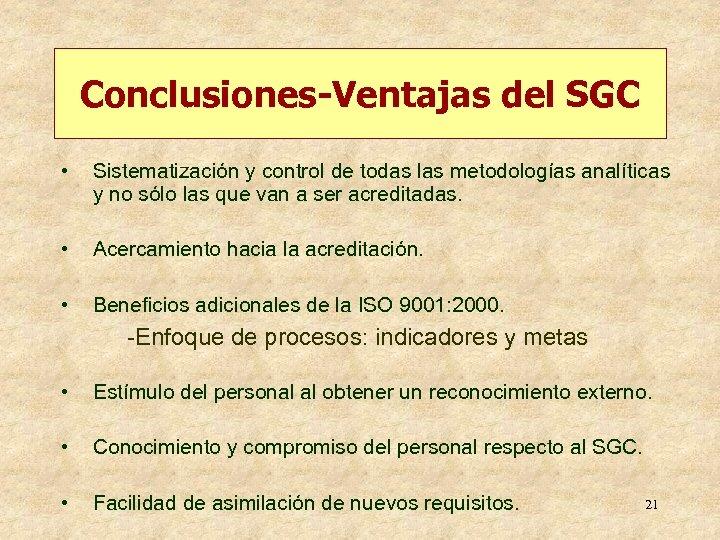 Conclusiones-Ventajas del SGC • Sistematización y control de todas las metodologías analíticas y no