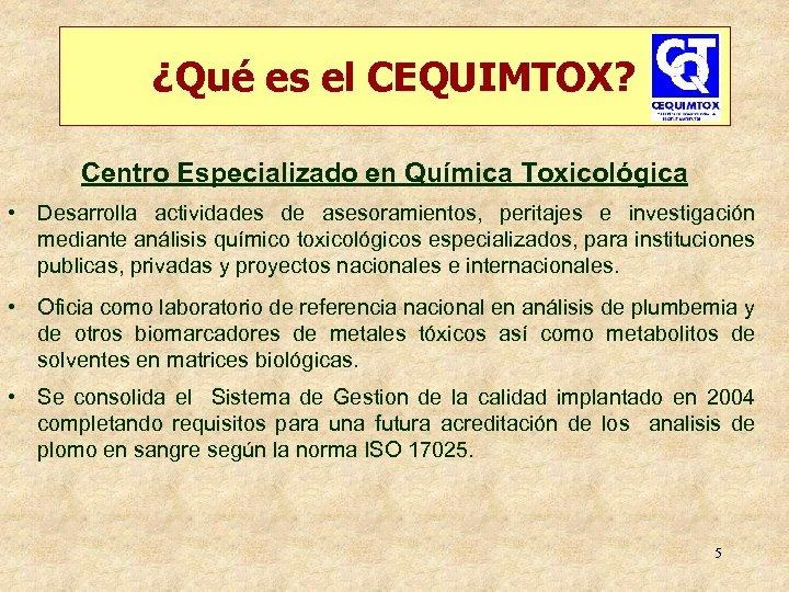 ¿Qué es el CEQUIMTOX? Centro Especializado en Química Toxicológica • Desarrolla actividades de asesoramientos,