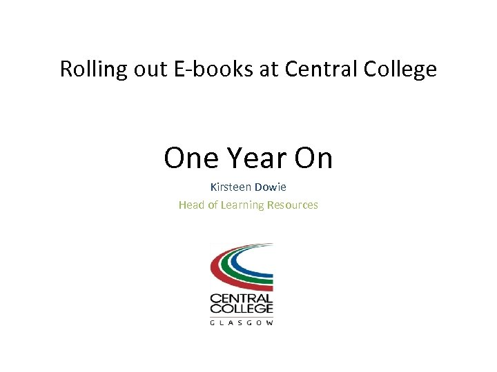 Rolling out E-books at Central College One Year On Kirsteen Dowie Head of Learning