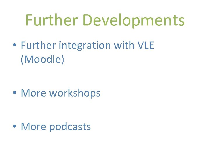 Further Developments • Further integration with VLE (Moodle) • More workshops • More podcasts