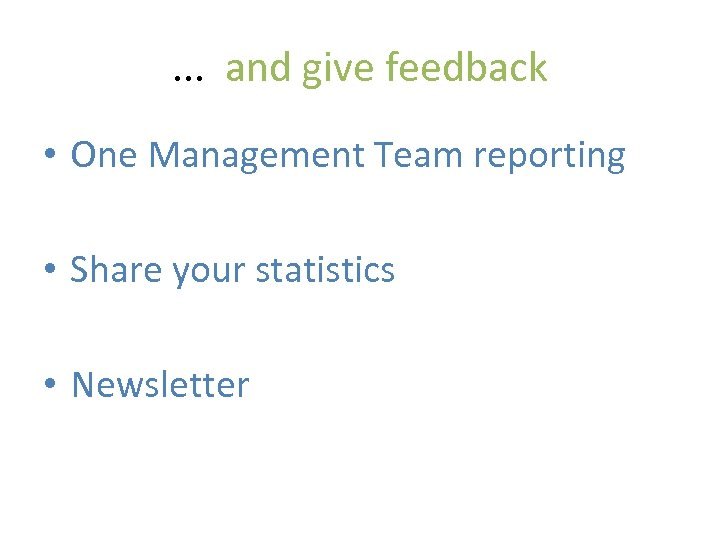 . . . and give feedback • One Management Team reporting • Share your