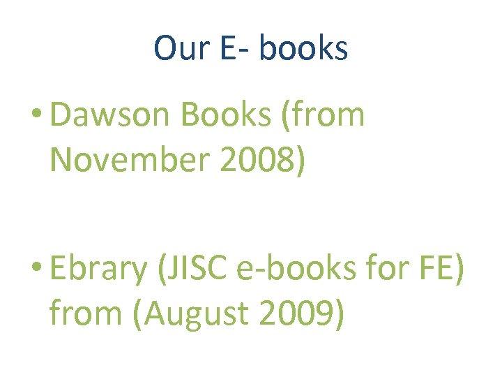Our E- books • Dawson Books (from November 2008) • Ebrary (JISC e-books for