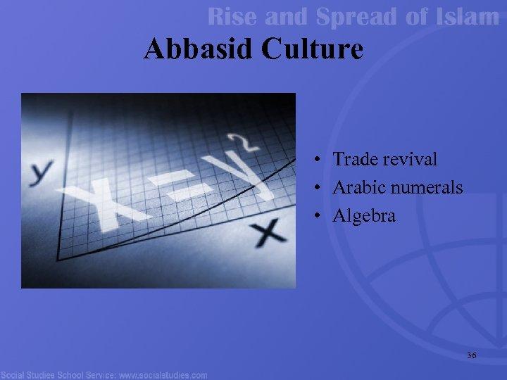 Abbasid Culture • Trade revival • Arabic numerals • Algebra 36