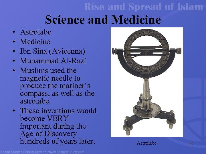 Science and Medicine • • • Astrolabe Medicine Ibn Sina (Avicenna) Muhammad Al-Razi Muslims
